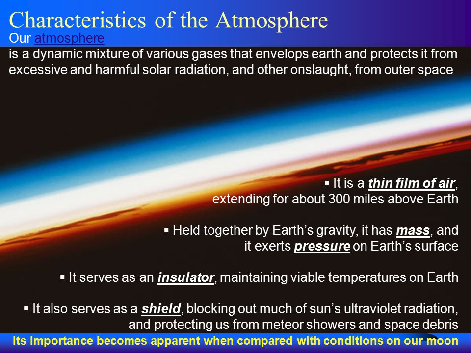 Characteristics of the Atmosphere Our atmosphereatmosphere is a dynamic mixture of various gases that envelops earth and protects it from excessive and harmful solar radiation, and other onslaught, from outer space  It is a thin film of air, extending for about 300 miles above Earth  Held together by Earth's gravity, it has mass, and it exerts pressure on Earth's surface  It serves as an insulator, maintaining viable temperatures on Earth  It also serves as a shield, blocking out much of sun's ultraviolet radiation, and protecting us from meteor showers and space debris Its importance becomes apparent when compared with conditions on our moon