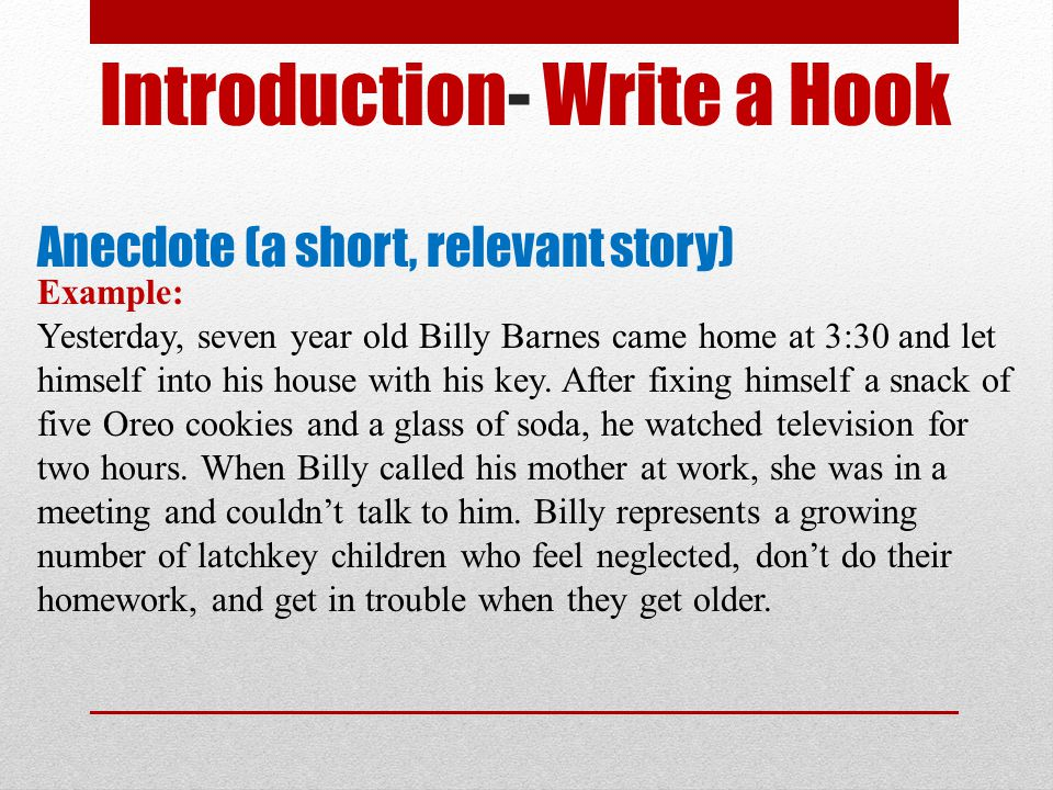 Introduction- Write a Hook Anecdote (a short, relevant story) Example: Yesterday, seven year old Billy Barnes came home at 3:30 and let himself into h