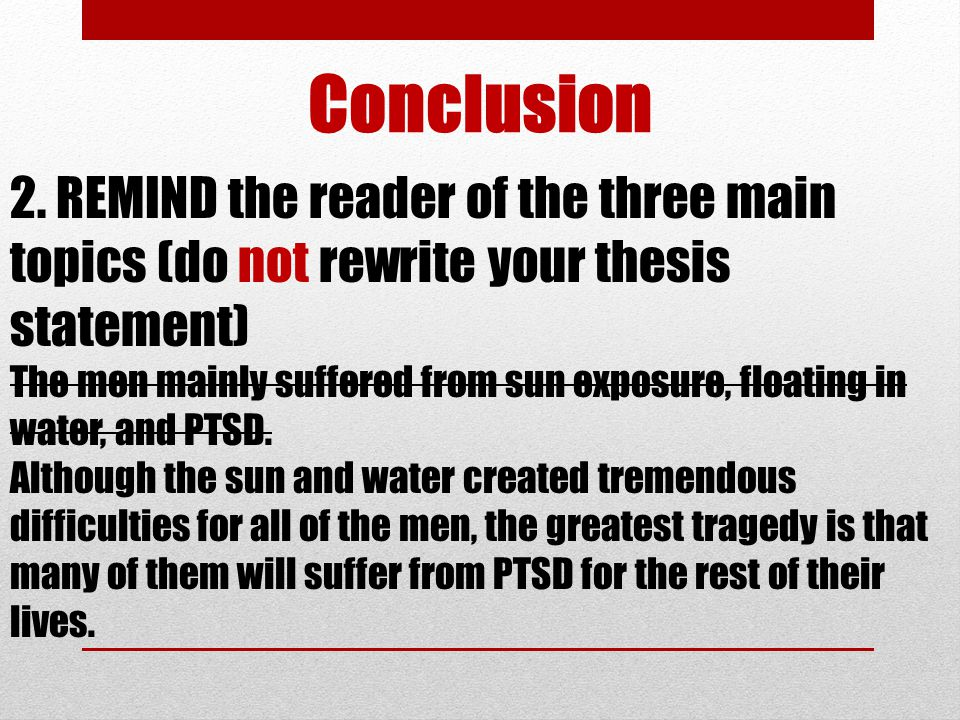 Conclusion 2. REMIND the reader of the three main topics (do not rewrite your thesis statement) The men mainly suffered from sun exposure, floating in