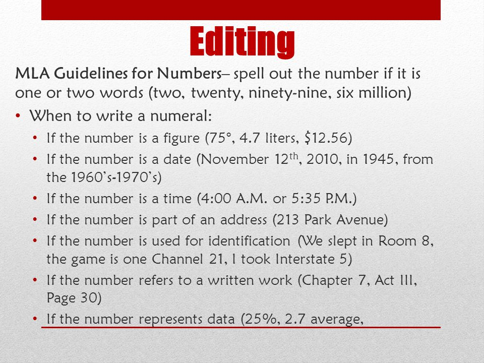 Editing MLA Guidelines for Numbers– spell out the number if it is one or two words (two, twenty, ninety-nine, six million) When to write a numeral: If