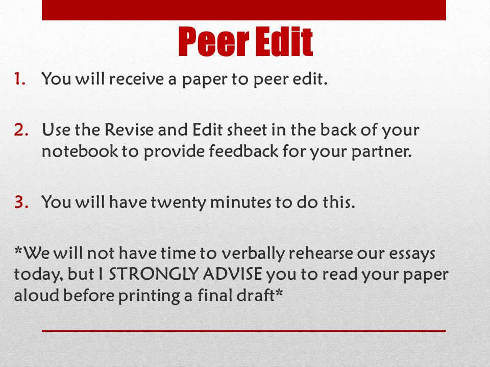 Peer Edit 1.You will receive a paper to peer edit. 2.Use the Revise and Edit sheet in the back of your notebook to provide feedback for your partner.