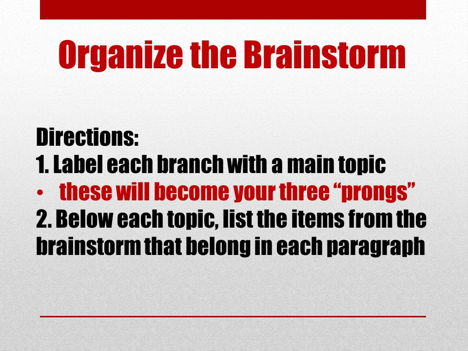 "Organize the Brainstorm Directions: 1. Label each branch with a main topic these will become your three ""prongs"" 2. Below each topic, list the items f"