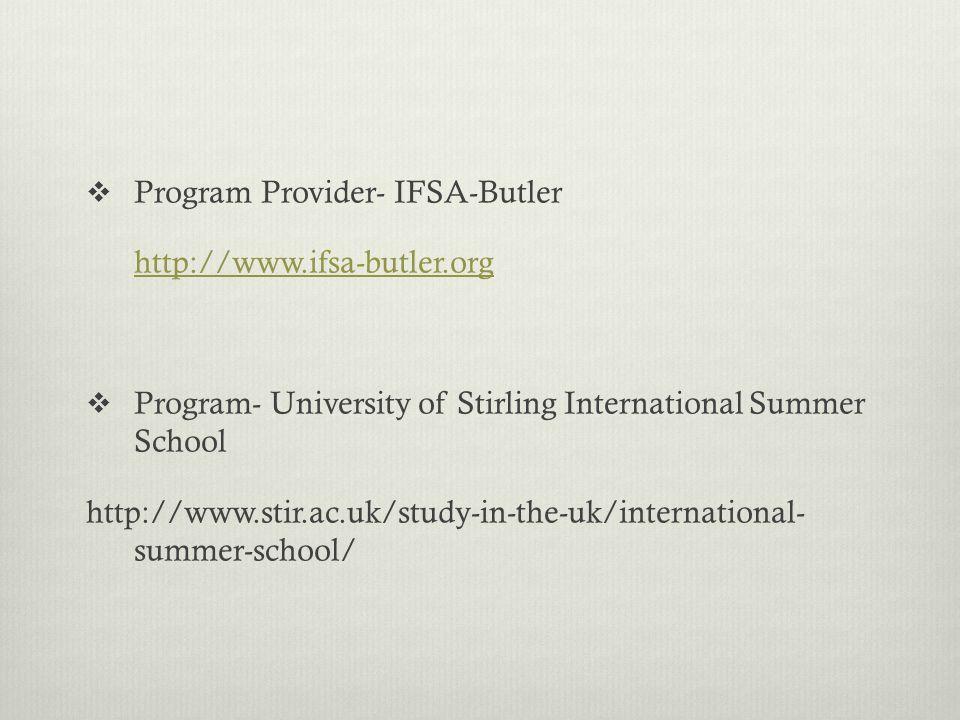  Program Provider- IFSA-Butler http://www.ifsa-butler.org  Program- University of Stirling International Summer School http://www.stir.ac.uk/study-in-the-uk/international- summer-school/