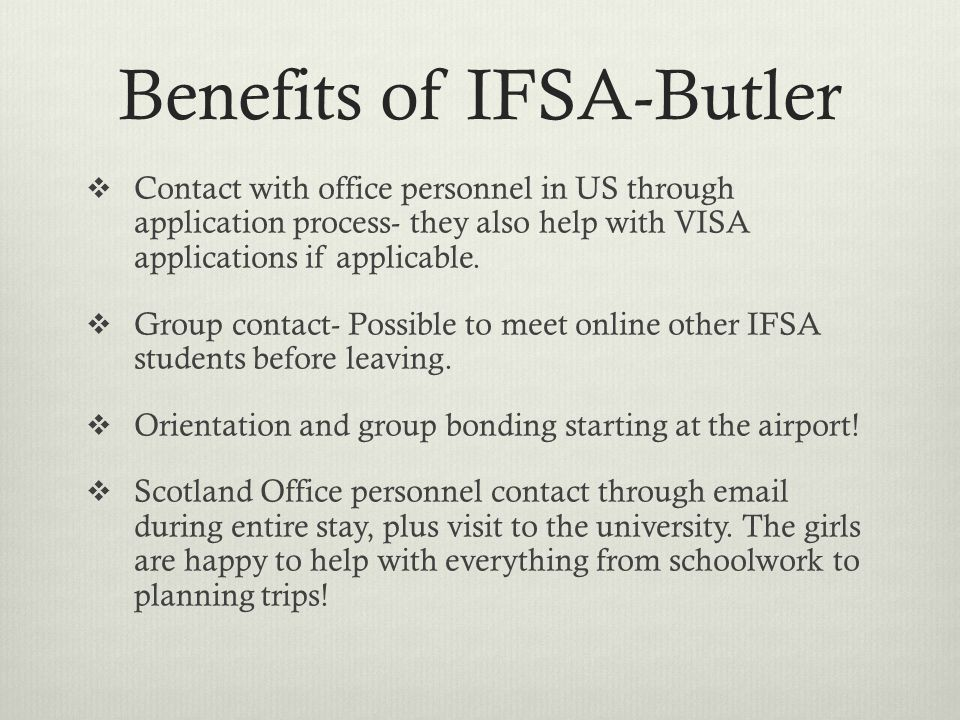 Benefits of IFSA-Butler  Contact with office personnel in US through application process- they also help with VISA applications if applicable.