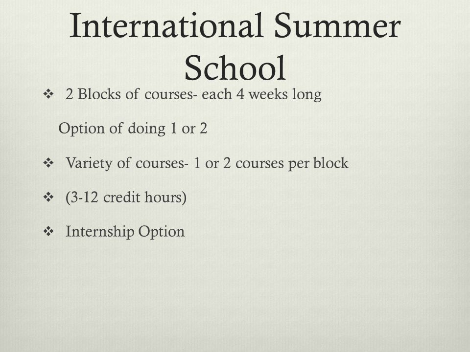 International Summer School  2 Blocks of courses- each 4 weeks long Option of doing 1 or 2  Variety of courses- 1 or 2 courses per block  (3-12 credit hours)  Internship Option