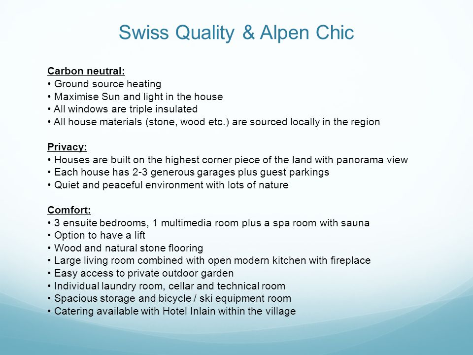 Swiss Quality & Alpen Chic Carbon neutral: Ground source heating Maximise Sun and light in the house All windows are triple insulated All house materials (stone, wood etc.) are sourced locally in the region Privacy: Houses are built on the highest corner piece of the land with panorama view Each house has 2-3 generous garages plus guest parkings Quiet and peaceful environment with lots of nature Comfort: 3 ensuite bedrooms, 1 multimedia room plus a spa room with sauna Option to have a lift Wood and natural stone flooring Large living room combined with open modern kitchen with fireplace Easy access to private outdoor garden Individual laundry room, cellar and technical room Spacious storage and bicycle / ski equipment room Catering available with Hotel Inlain within the village