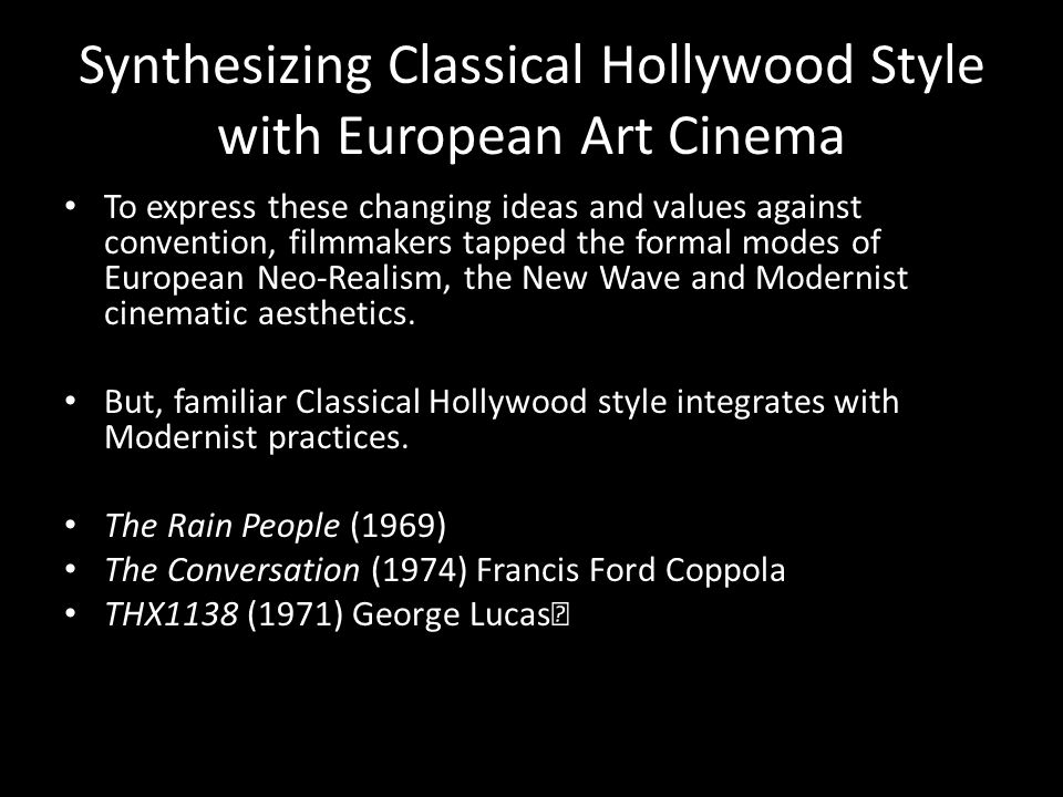 Synthesizing Classical Hollywood Style with European Art Cinema To express these changing ideas and values against convention, filmmakers tapped the formal modes of European Neo-Realism, the New Wave and Modernist cinematic aesthetics.