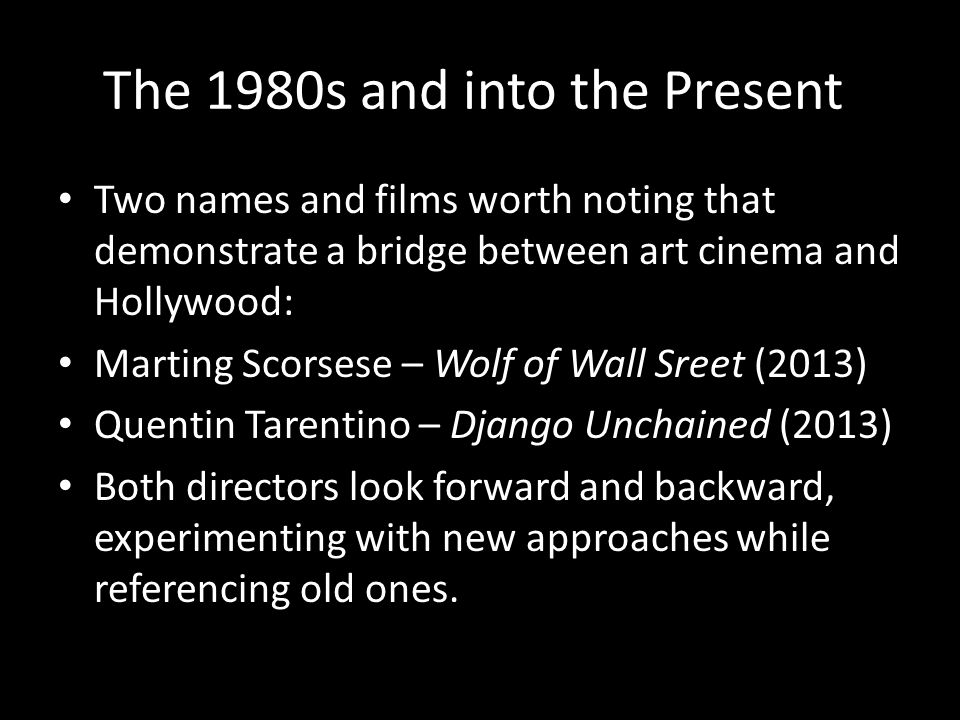 The 1980s and into the Present Two names and films worth noting that demonstrate a bridge between art cinema and Hollywood: Marting Scorsese – Wolf of Wall Sreet (2013) Quentin Tarentino – Django Unchained (2013) Both directors look forward and backward, experimenting with new approaches while referencing old ones.