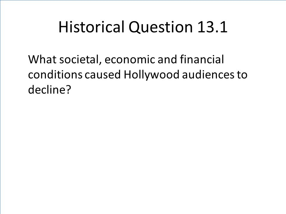 Historical Question 13.1 What societal, economic and financial conditions caused Hollywood audiences to decline?