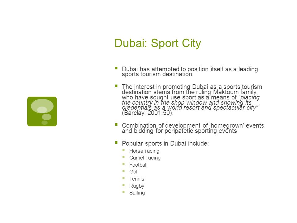 Dubai: Sport City  Dubai has attempted to position itself as a leading sports tourism destination  The interest in promoting Dubai as a sports tourism destination stems from the ruling Maktoum family, who have sought use sport as a means of placing the country in the shop window and showing its credentials as a world resort and spectacular city (Barclay, 2001:50).