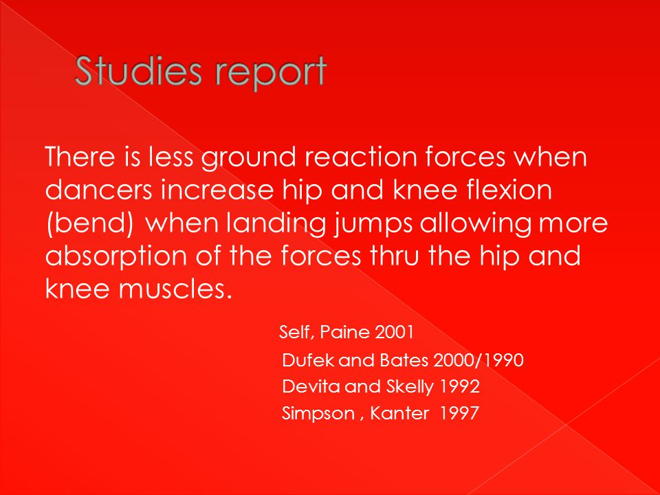 There is less ground reaction forces when dancers increase hip and knee flexion (bend) when landing jumps allowing more absorption of the forces thru the hip and knee muscles.