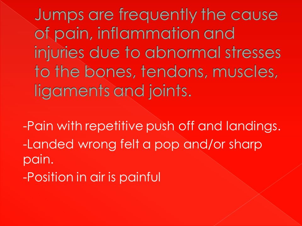 -Pain with repetitive push off and landings. -Landed wrong felt a pop and/or sharp pain.