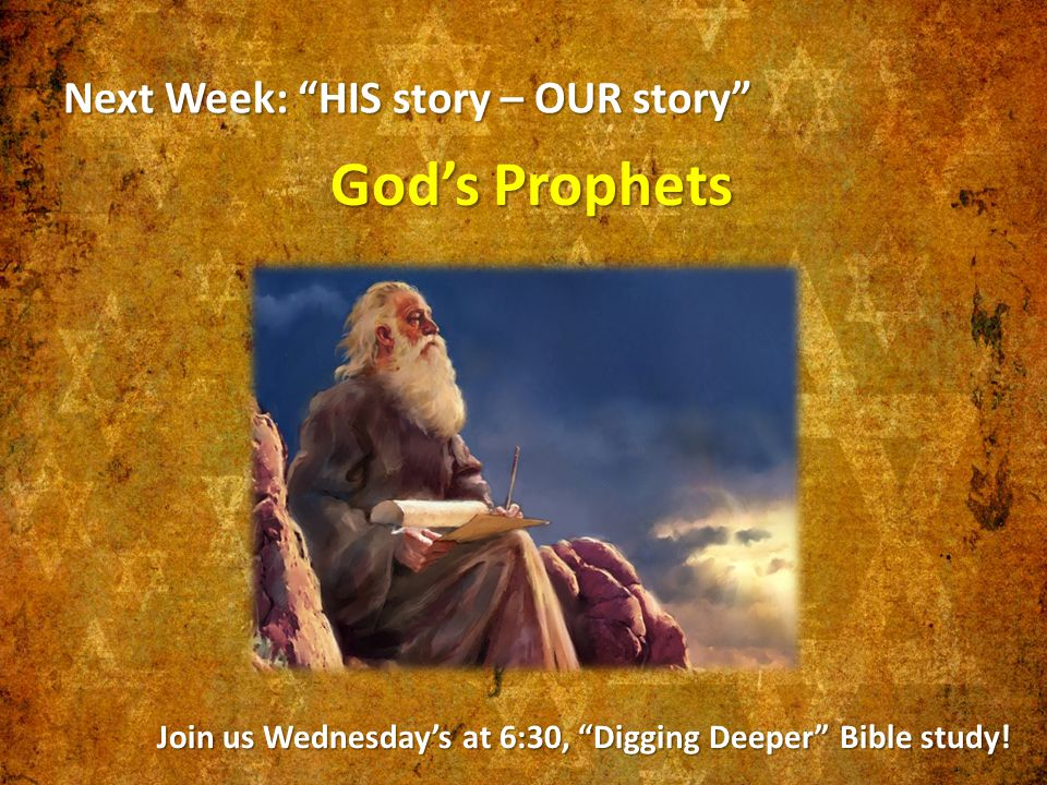 Next Week: HIS story – OUR story God's Prophets Join us Wednesday's at 6:30, Digging Deeper Bible study!