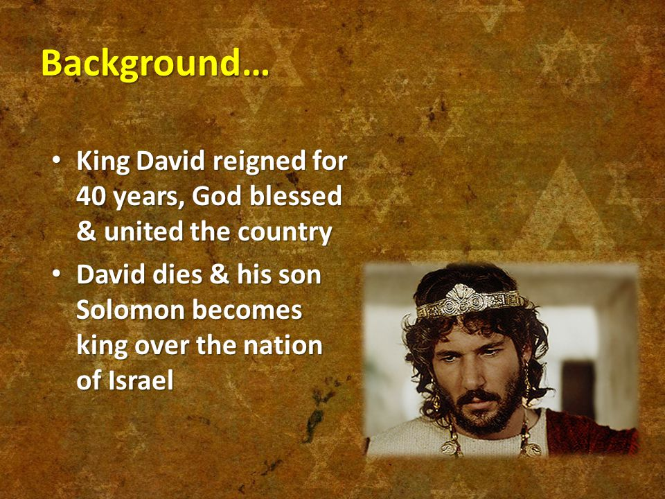 Background… King David reigned for 40 years, God blessed & united the country King David reigned for 40 years, God blessed & united the country David dies & his son Solomon becomes king over the nation of Israel David dies & his son Solomon becomes king over the nation of Israel