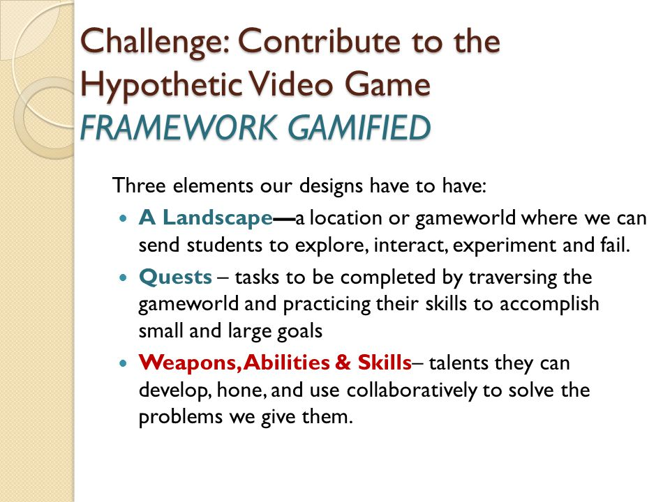 Challenge: Contribute to the Hypothetic Video Game FRAMEWORK GAMIFIED Three elements our designs have to have: A Landscape—a location or gameworld where we can send students to explore, interact, experiment and fail.