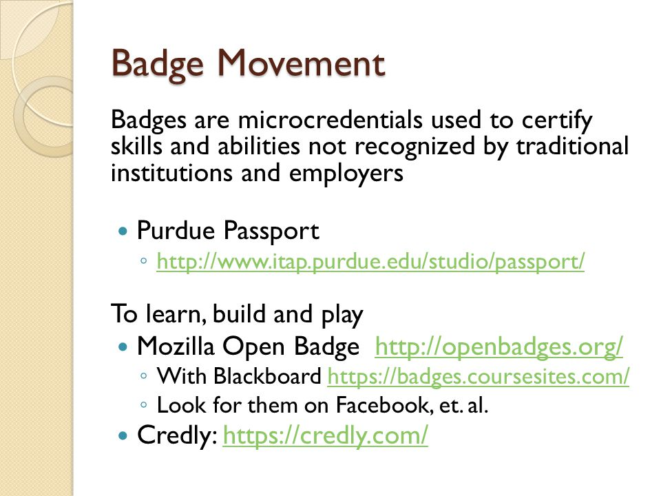 Badge Movement Badges are microcredentials used to certify skills and abilities not recognized by traditional institutions and employers Purdue Passport ◦ http://www.itap.purdue.edu/studio/passport/ http://www.itap.purdue.edu/studio/passport/ To learn, build and play Mozilla Open Badge http://openbadges.org/http://openbadges.org/ ◦ With Blackboard https://badges.coursesites.com/https://badges.coursesites.com/ ◦ Look for them on Facebook, et.