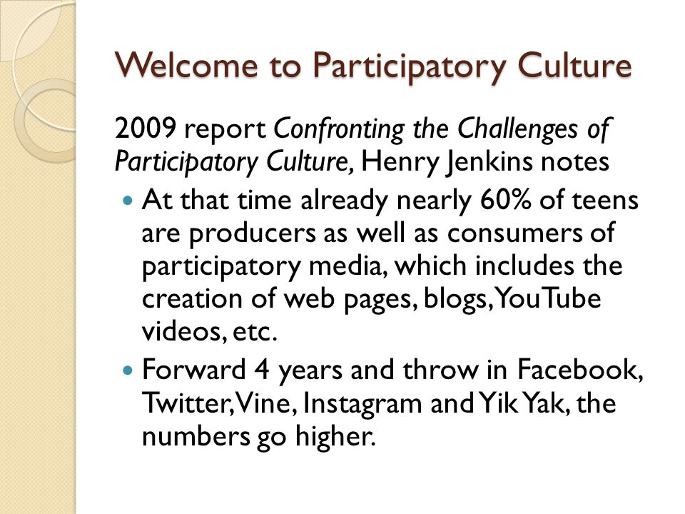 Welcome to Participatory Culture 2009 report Confronting the Challenges of Participatory Culture, Henry Jenkins notes At that time already nearly 60% of teens are producers as well as consumers of participatory media, which includes the creation of web pages, blogs, YouTube videos, etc.