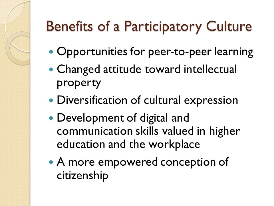 Benefits of a Participatory Culture Opportunities for peer-to-peer learning Changed attitude toward intellectual property Diversification of cultural expression Development of digital and communication skills valued in higher education and the workplace A more empowered conception of citizenship