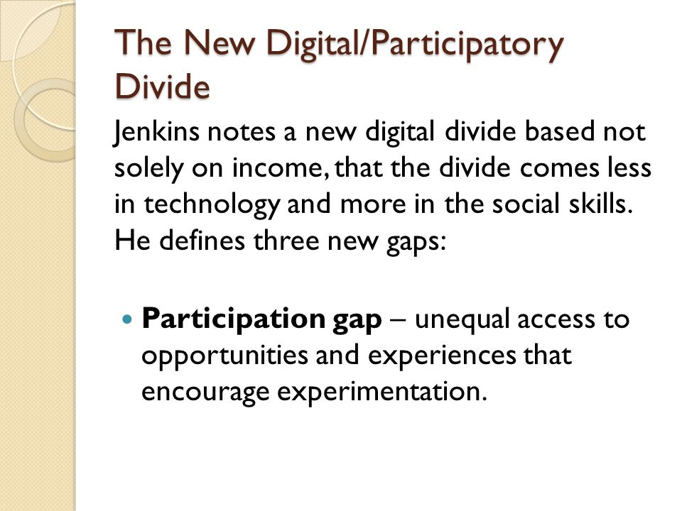 The New Digital/Participatory Divide Jenkins notes a new digital divide based not solely on income, that the divide comes less in technology and more in the social skills.