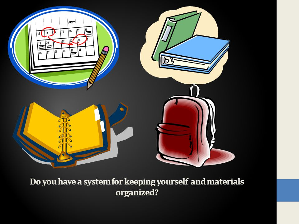 Do you have a system for keeping yourself and materials organized?