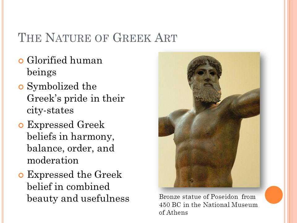 T HE N ATURE OF G REEK A RT Glorified human beings Symbolized the Greek's pride in their city-states Expressed Greek beliefs in harmony, balance, order, and moderation Expressed the Greek belief in combined beauty and usefulness Bronze statue of Poseidon from 450 BC in the National Museum of Athens