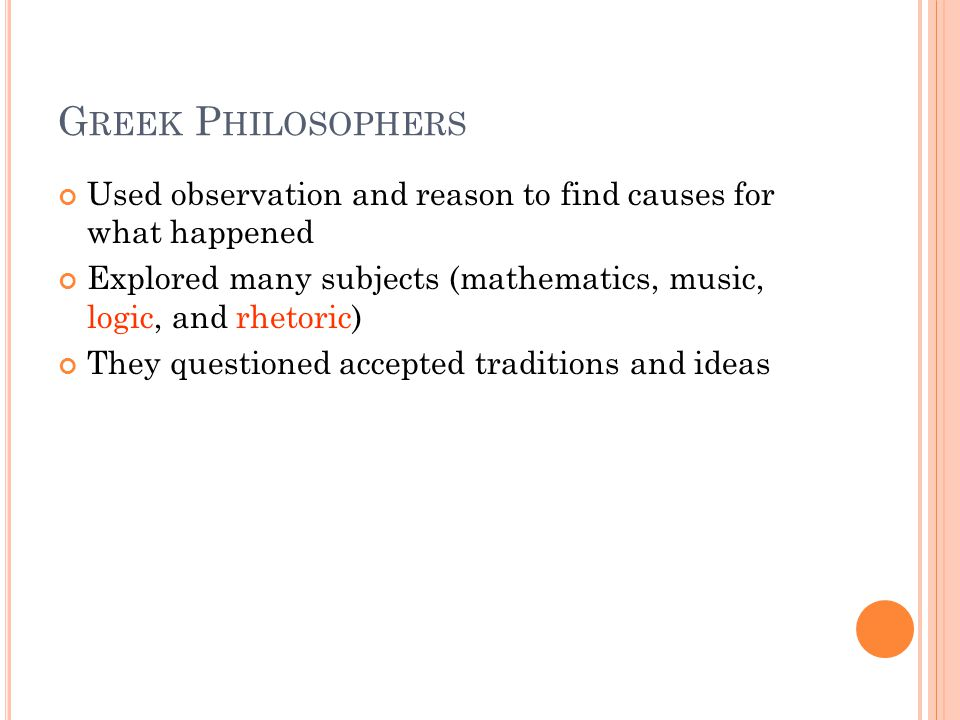 G REEK P HILOSOPHERS Used observation and reason to find causes for what happened Explored many subjects (mathematics, music, logic, and rhetoric) They questioned accepted traditions and ideas