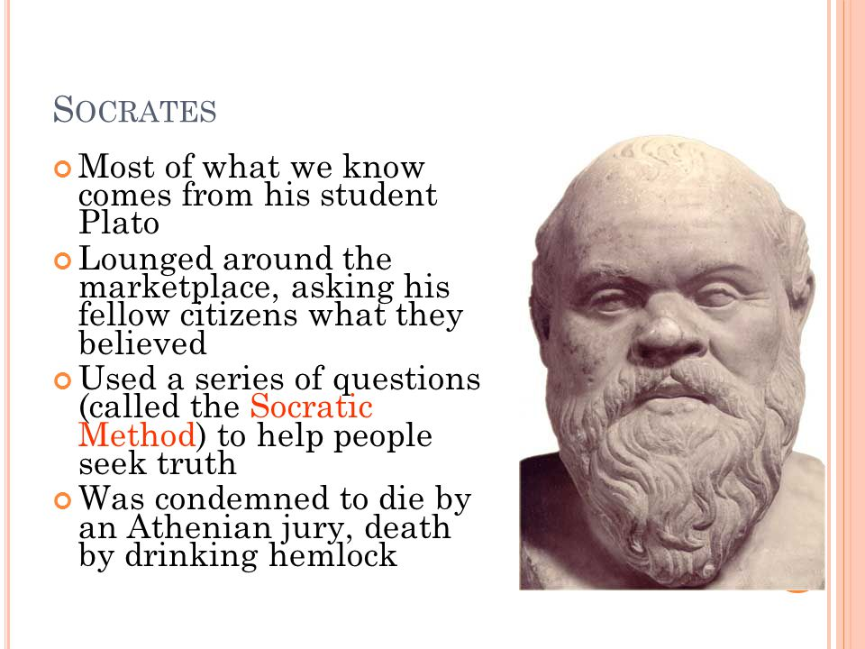 S OCRATES Most of what we know comes from his student Plato Lounged around the marketplace, asking his fellow citizens what they believed Used a series of questions (called the Socratic Method) to help people seek truth Was condemned to die by an Athenian jury, death by drinking hemlock