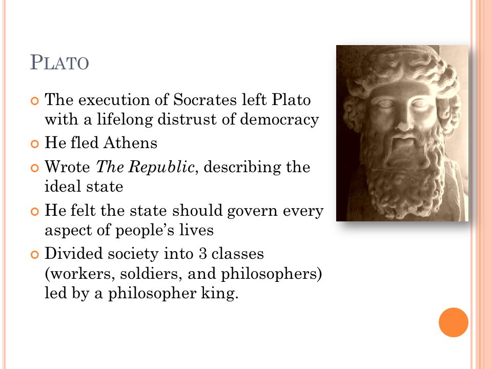 P LATO The execution of Socrates left Plato with a lifelong distrust of democracy He fled Athens Wrote The Republic, describing the ideal state He felt the state should govern every aspect of people's lives Divided society into 3 classes (workers, soldiers, and philosophers) led by a philosopher king.