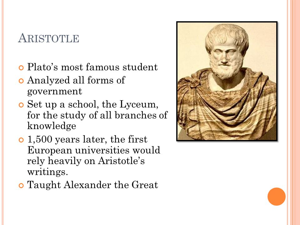 A RISTOTLE Plato's most famous student Analyzed all forms of government Set up a school, the Lyceum, for the study of all branches of knowledge 1,500 years later, the first European universities would rely heavily on Aristotle's writings.
