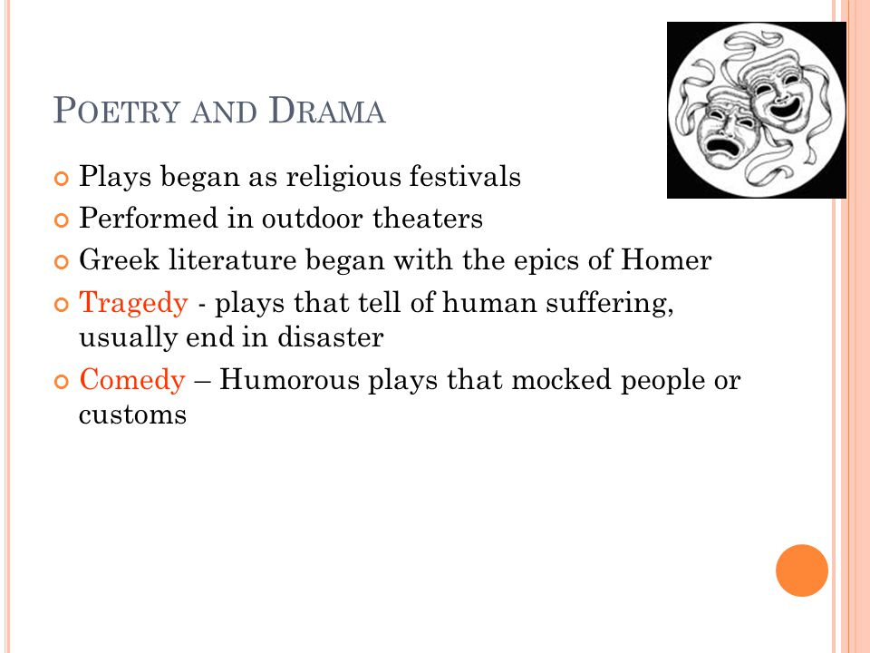 P OETRY AND D RAMA Plays began as religious festivals Performed in outdoor theaters Greek literature began with the epics of Homer Tragedy - plays that tell of human suffering, usually end in disaster Comedy – Humorous plays that mocked people or customs