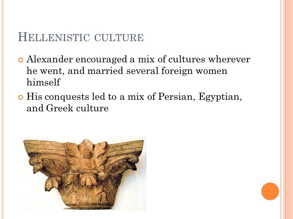 H ELLENISTIC CULTURE Alexander encouraged a mix of cultures wherever he went, and married several foreign women himself His conquests led to a mix of Persian, Egyptian, and Greek culture