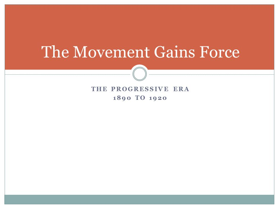 THE PROGRESSIVE ERA 1890 TO 1920 The Movement Gains Force