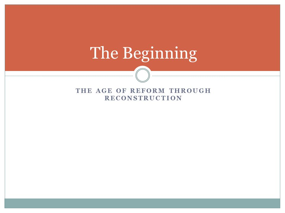 THE AGE OF REFORM THROUGH RECONSTRUCTION The Beginning