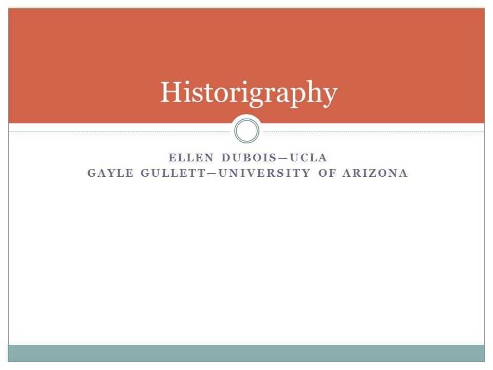 ELLEN DUBOIS—UCLA GAYLE GULLETT—UNIVERSITY OF ARIZONA Historigraphy