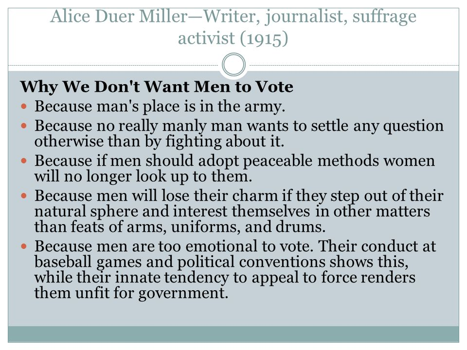 Alice Duer Miller—Writer, journalist, suffrage activist (1915) Why We Don t Want Men to Vote Because man s place is in the army.