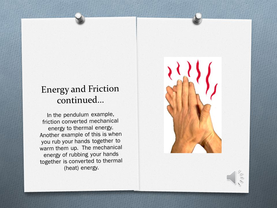 Energy and Friction O The energy is not destroyed, it simply changes form.