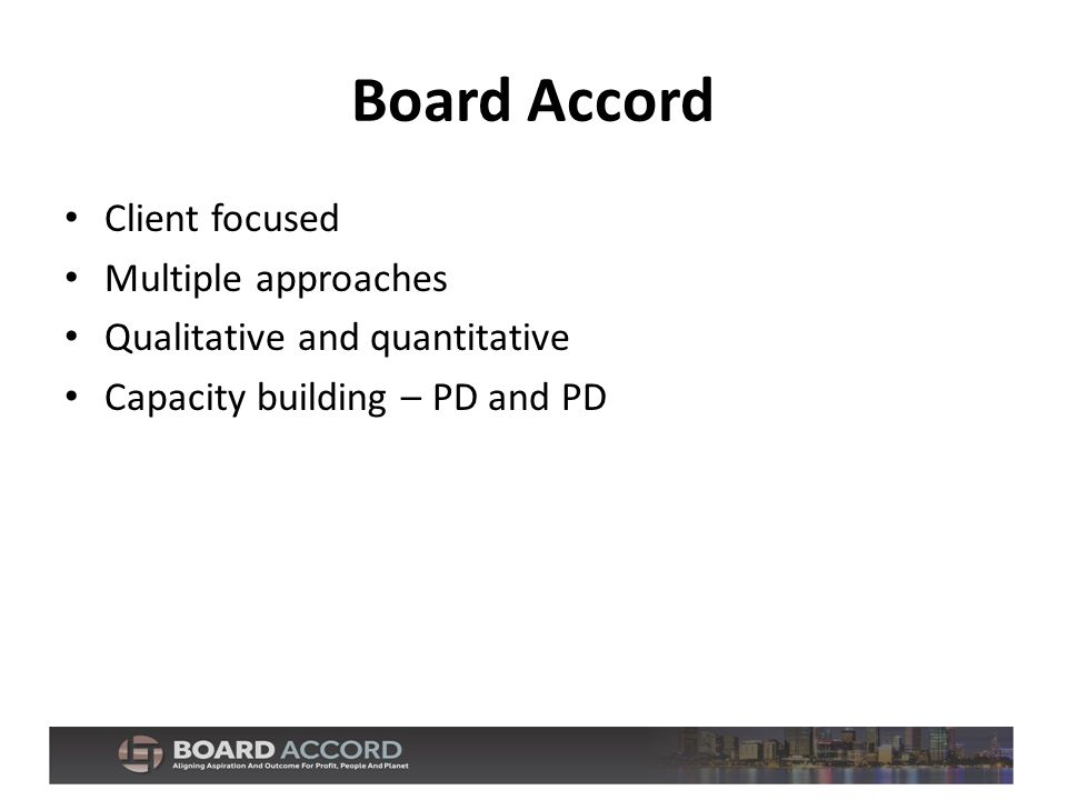 Board Accord Client focused Multiple approaches Qualitative and quantitative Capacity building – PD and PD