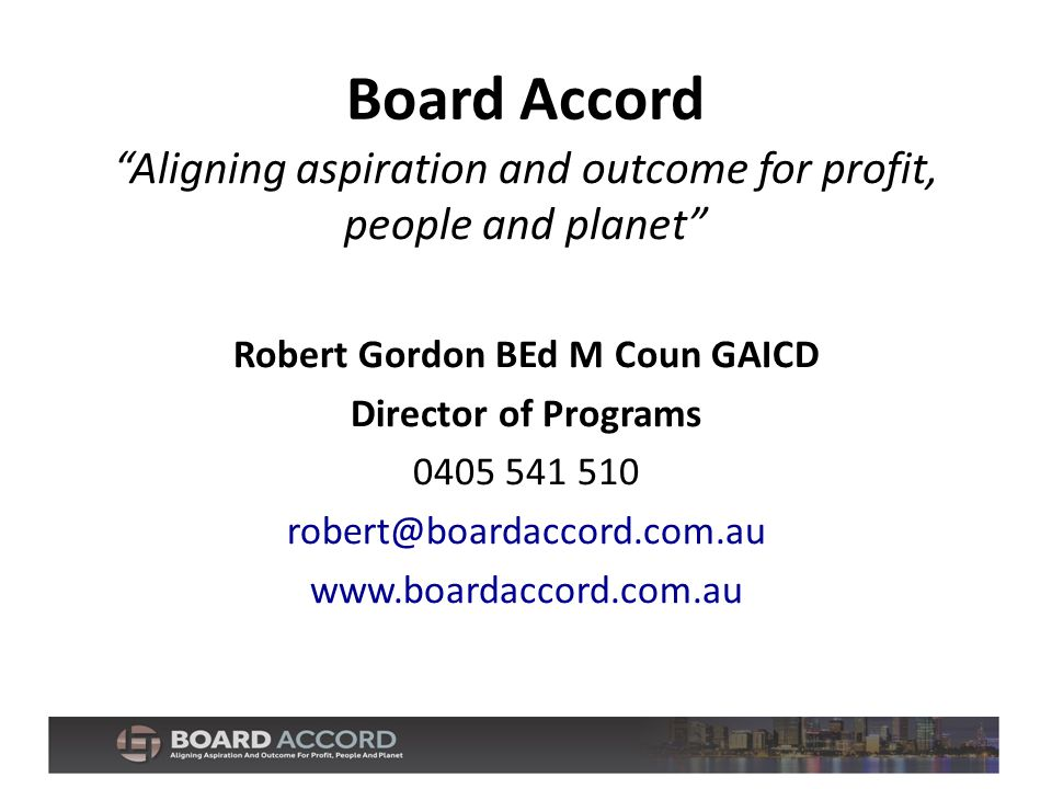 Board Accord Aligning aspiration and outcome for profit, people and planet Robert Gordon BEd M Coun GAICD Director of Programs 0405 541 510 robert@boardaccord.com.au www.boardaccord.com.au