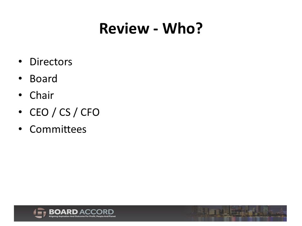 Review - Who? Directors Board Chair CEO / CS / CFO Committees