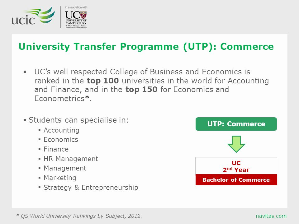 navitas.com University Transfer Programme (UTP): Commerce  UC's well respected College of Business and Economics is ranked in the top 100 universities in the world for Accounting and Finance, and in the top 150 for Economics and Econometrics*.