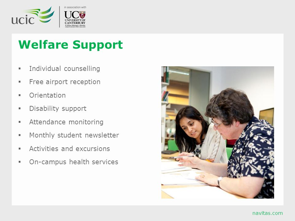 navitas.com Welfare Support  Individual counselling  Free airport reception  Orientation  Disability support  Attendance monitoring  Monthly student newsletter  Activities and excursions  On-campus health services