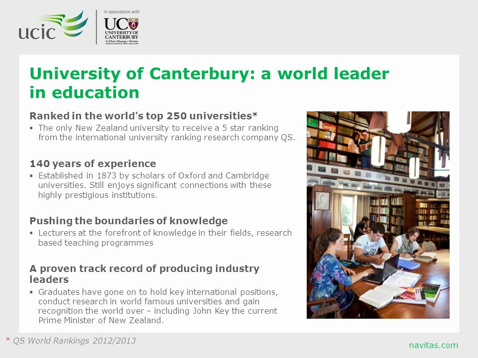 navitas.com University of Canterbury: a world leader in education Ranked in the world's top 250 universities*  The only New Zealand university to receive a 5 star ranking from the international university ranking research company QS.