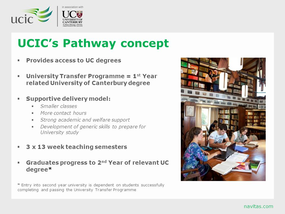 navitas.com UCIC's Pathway concept  Provides access to UC degrees  University Transfer Programme = 1 st Year related University of Canterbury degree  Supportive delivery model:  Smaller classes  More contact hours  Strong academic and welfare support  Development of generic skills to prepare for University study  3 x 13 week teaching semesters  Graduates progress to 2 nd Year of relevant UC degree* * Entry into second year university is dependent on students successfully completing and passing the University Transfer Programme
