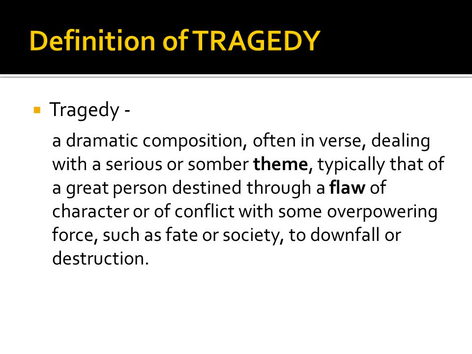  Tragedy - a dramatic composition, often in verse, dealing with a serious or somber theme, typically that of a great person destined through a flaw of character or of conflict with some overpowering force, such as fate or society, to downfall or destruction.
