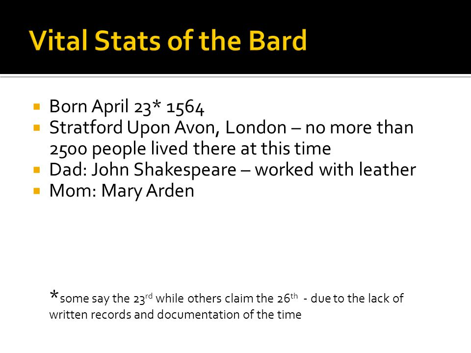  Born April 23* 1564  Stratford Upon Avon, London – no more than 2500 people lived there at this time  Dad: John Shakespeare – worked with leather  Mom: Mary Arden * some say the 23 rd while others claim the 26 th - due to the lack of written records and documentation of the time