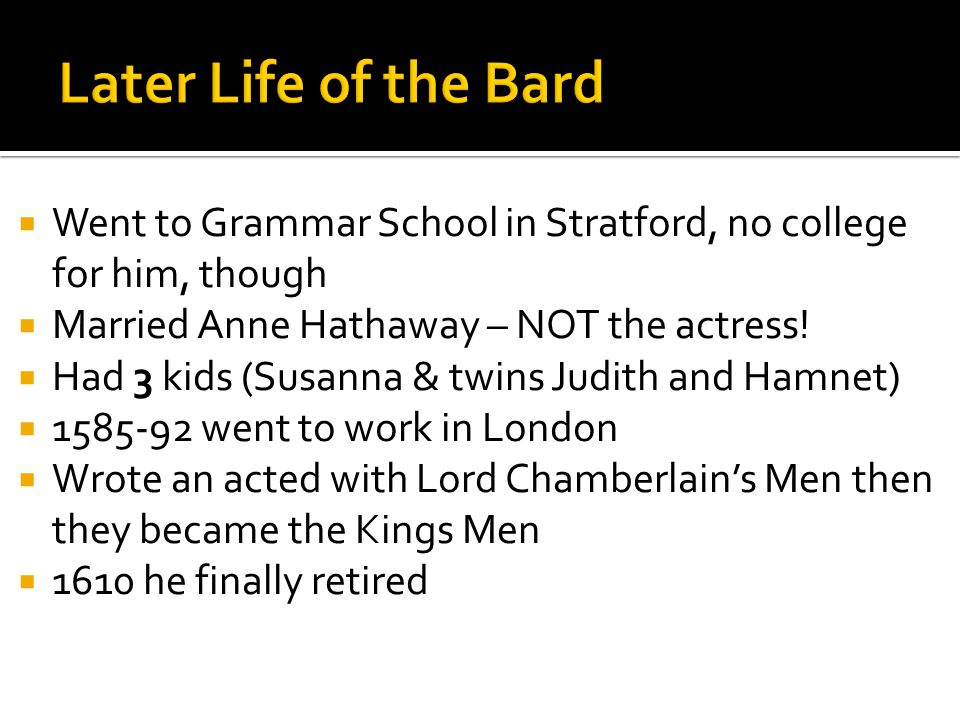  Went to Grammar School in Stratford, no college for him, though  Married Anne Hathaway – NOT the actress.