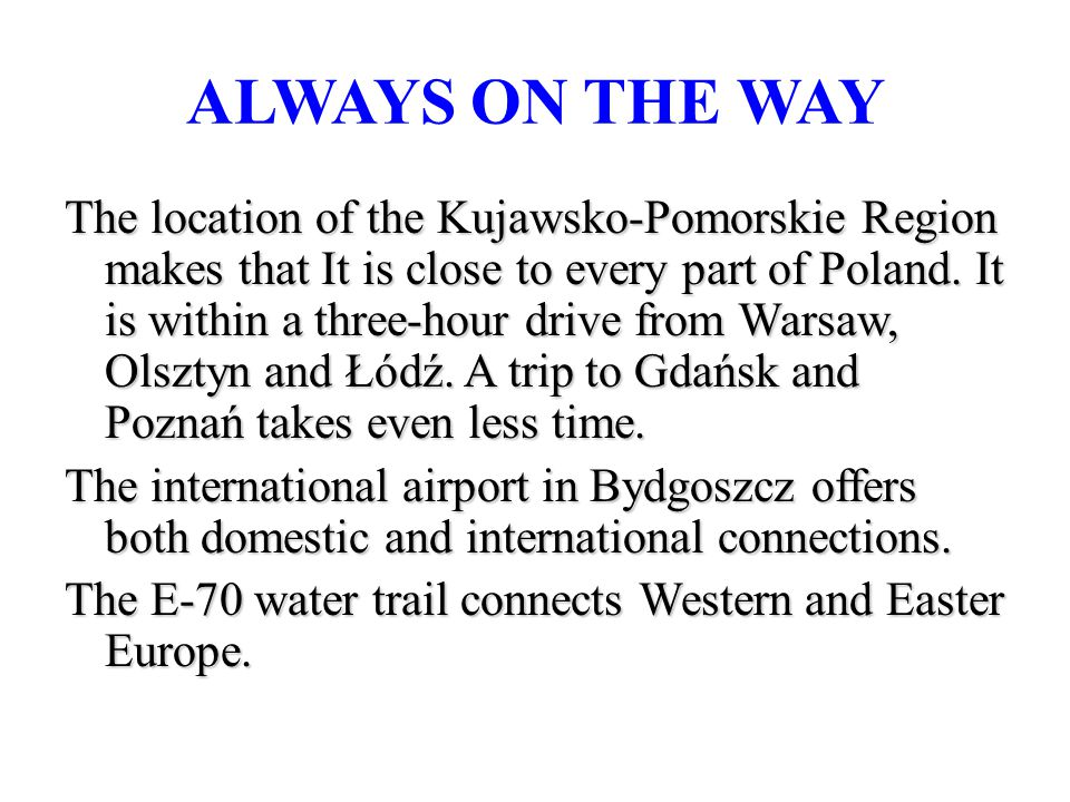 ALWAYS ON THE WAY The location of the Kujawsko-Pomorskie Region makes that It is close to every part of Poland.