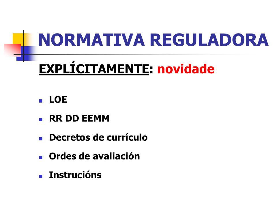 NORMATIVA REGULADORA EXPLÍCITAMENTE: novidade LOE RR DD EEMM Decretos de currículo Ordes de avaliación Instrucións