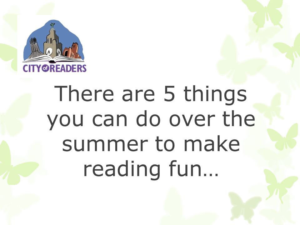 There are 5 things you can do over the summer to make reading fun…