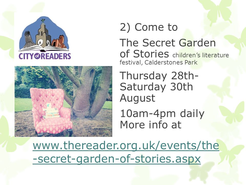 2) Come to The Secret Garden of Stories children's literature festival, Calderstones Park Thursday 28th- Saturday 30th August 10am-4pm daily More info at www.thereader.org.uk/events/the -secret-garden-of-stories.aspx